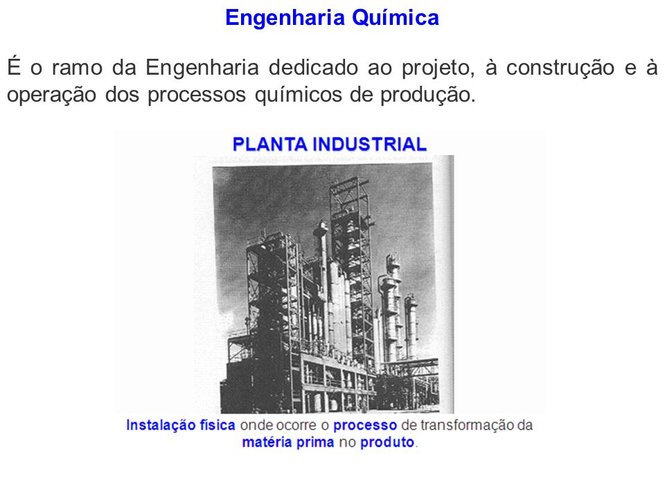 Engenharia Química É o ramo da Engenharia dedicado ao projeto, à construção e à operação dos processos químicos de produção.