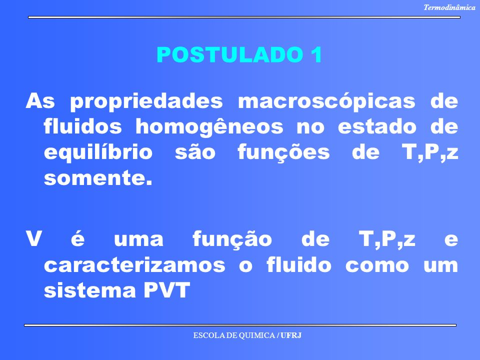 POSTULADO 1 As propriedades macroscópicas de fluidos homogêneos no estado de equilíbrio são funções de T,P,z somente.