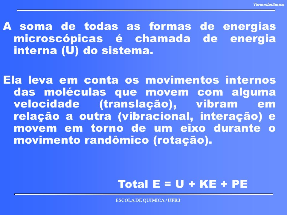 A soma de todas as formas de energias microscópicas é chamada de energia interna (U) do sistema.