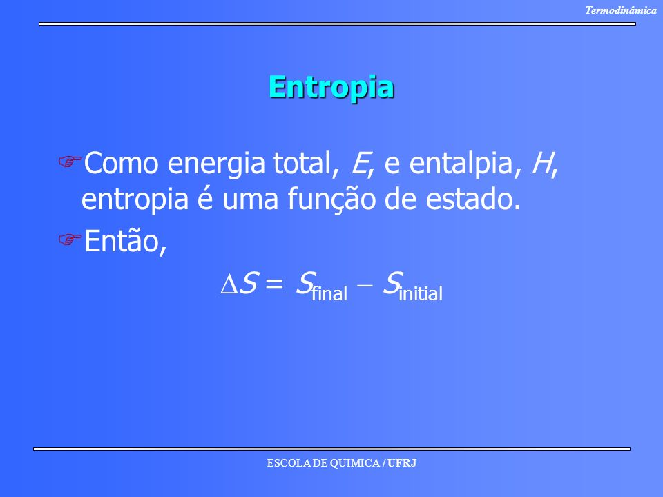 Entropia Como energia total, E, e entalpia, H, entropia é uma função de estado.