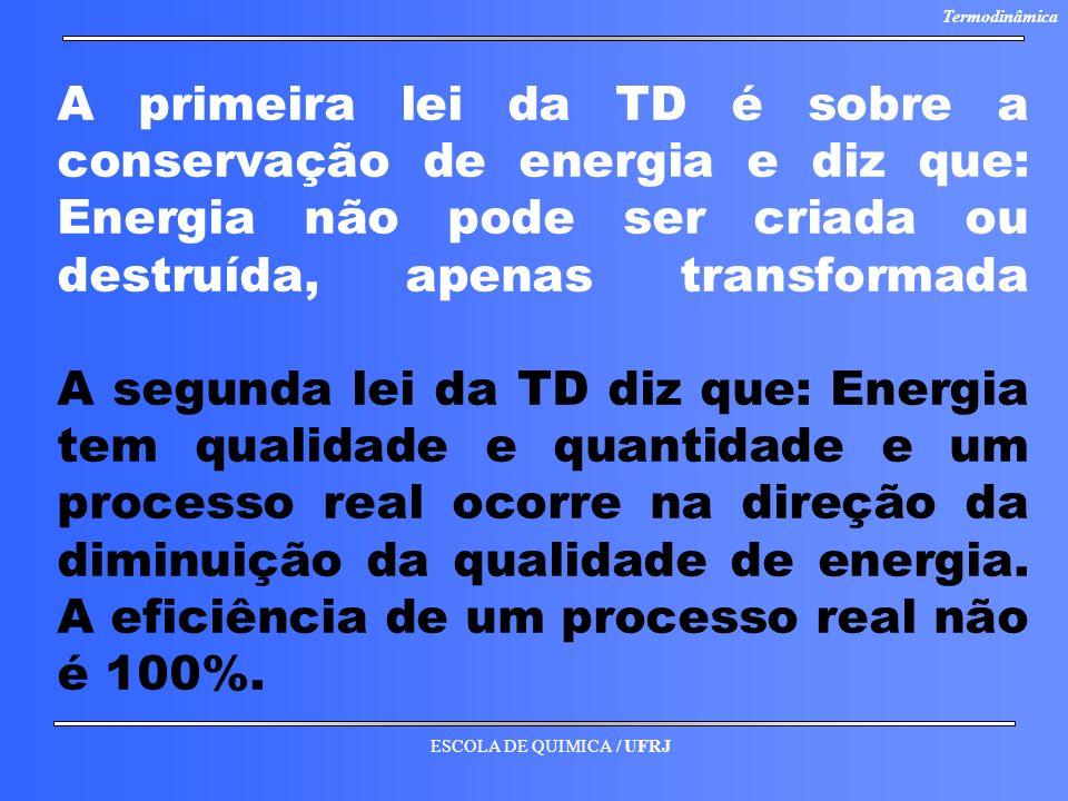 A primeira lei da TD é sobre a conservação de energia e diz que: Energia não pode ser criada ou destruída, apenas transformada A segunda lei da TD diz que: Energia tem qualidade e quantidade e um processo real ocorre na direção da diminuição da qualidade de energia.