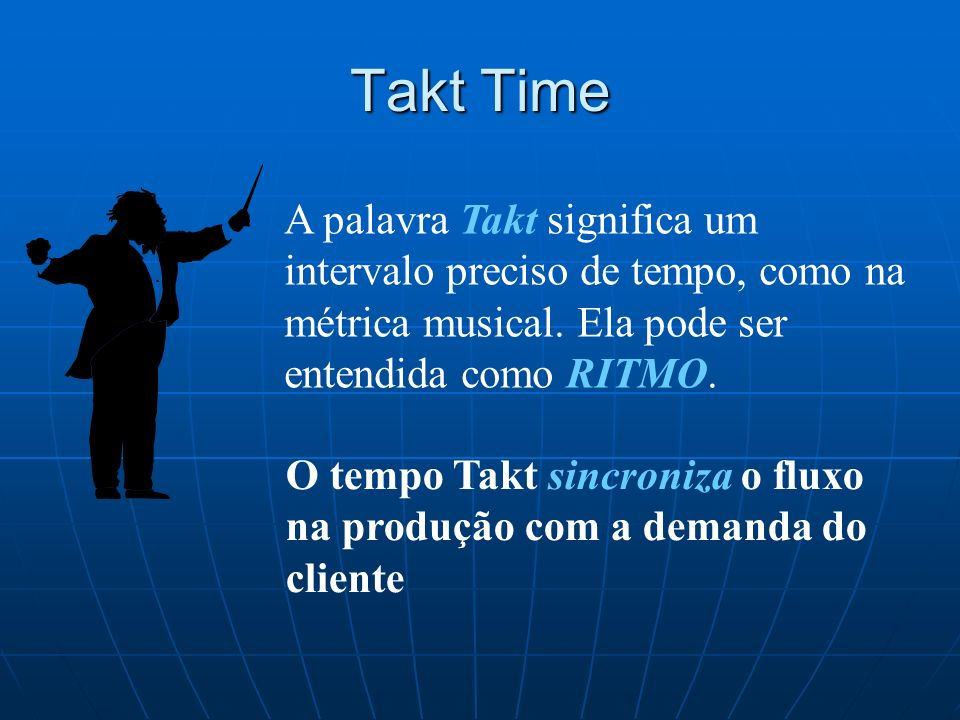 Takt TimeA palavra Takt significa um intervalo preciso de tempo, como na métrica musical. Ela pode ser entendida como RITMO.