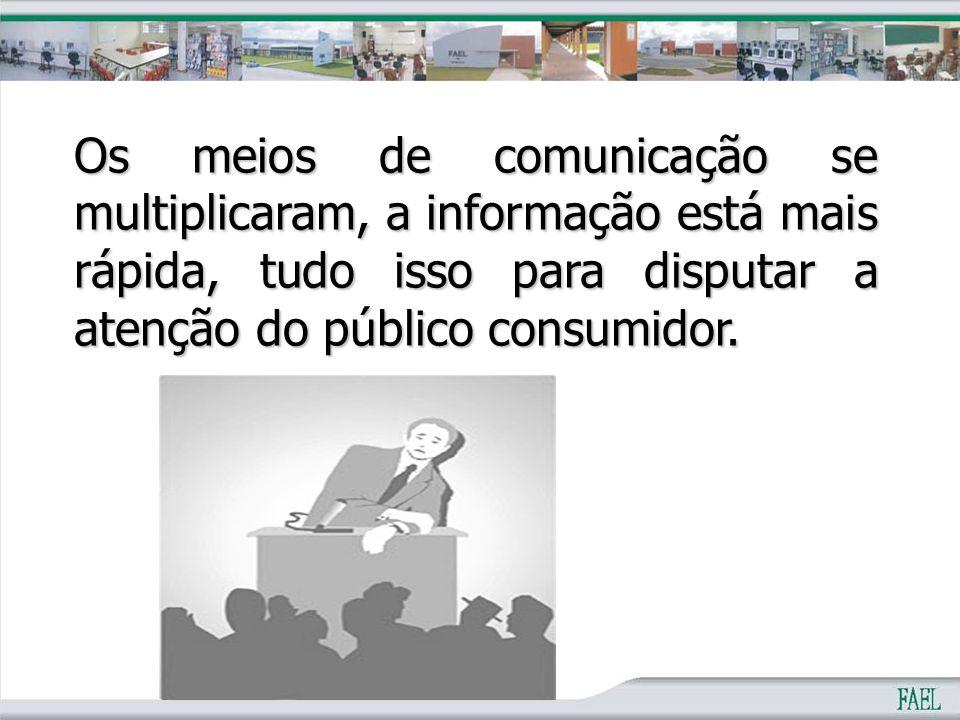 Os meios de comunicação se multiplicaram, a informação está mais rápida, tudo isso para disputar a atenção do público consumidor.