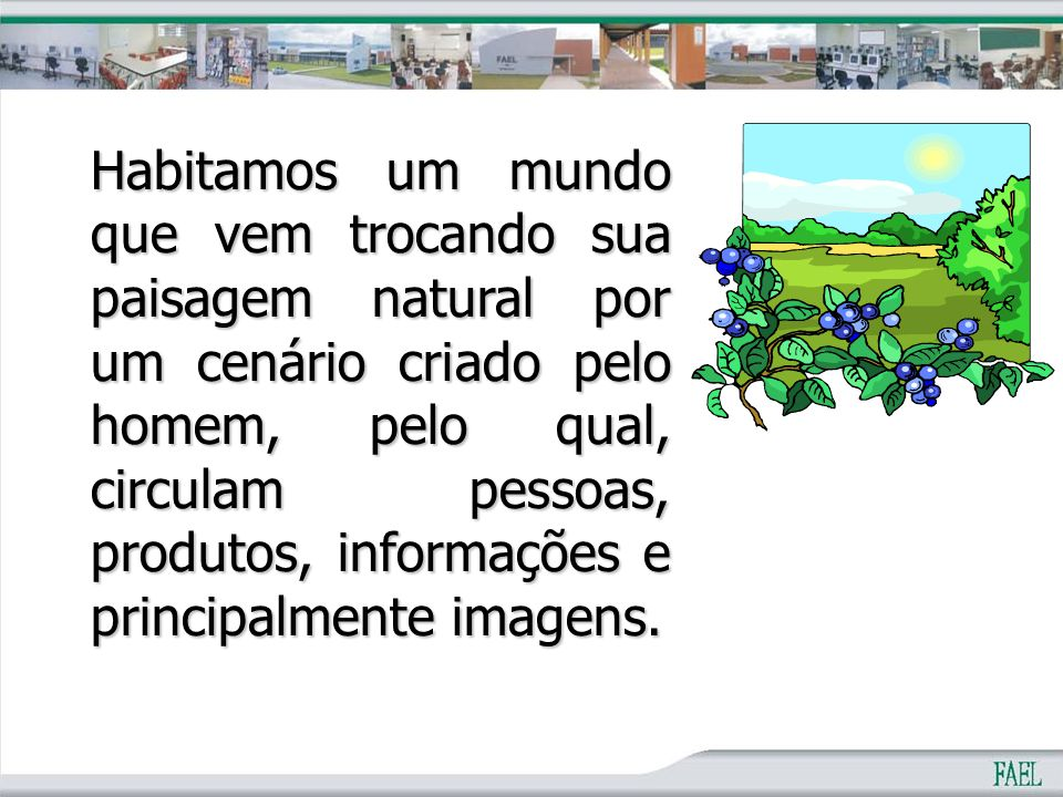 Habitamos um mundo que vem trocando sua paisagem natural por um cenário criado pelo homem, pelo qual, circulam pessoas, produtos, informações e principalmente imagens.