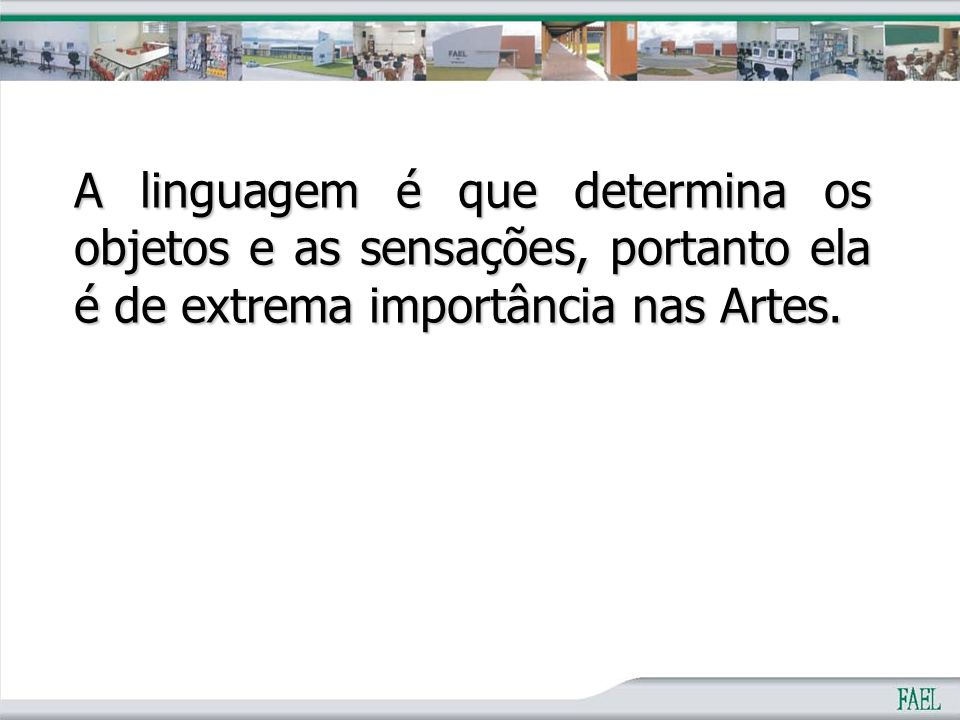 A linguagem é que determina os objetos e as sensações, portanto ela é de extrema importância nas Artes.