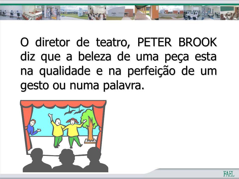 O diretor de teatro, PETER BROOK diz que a beleza de uma peça esta na qualidade e na perfeição de um gesto ou numa palavra.