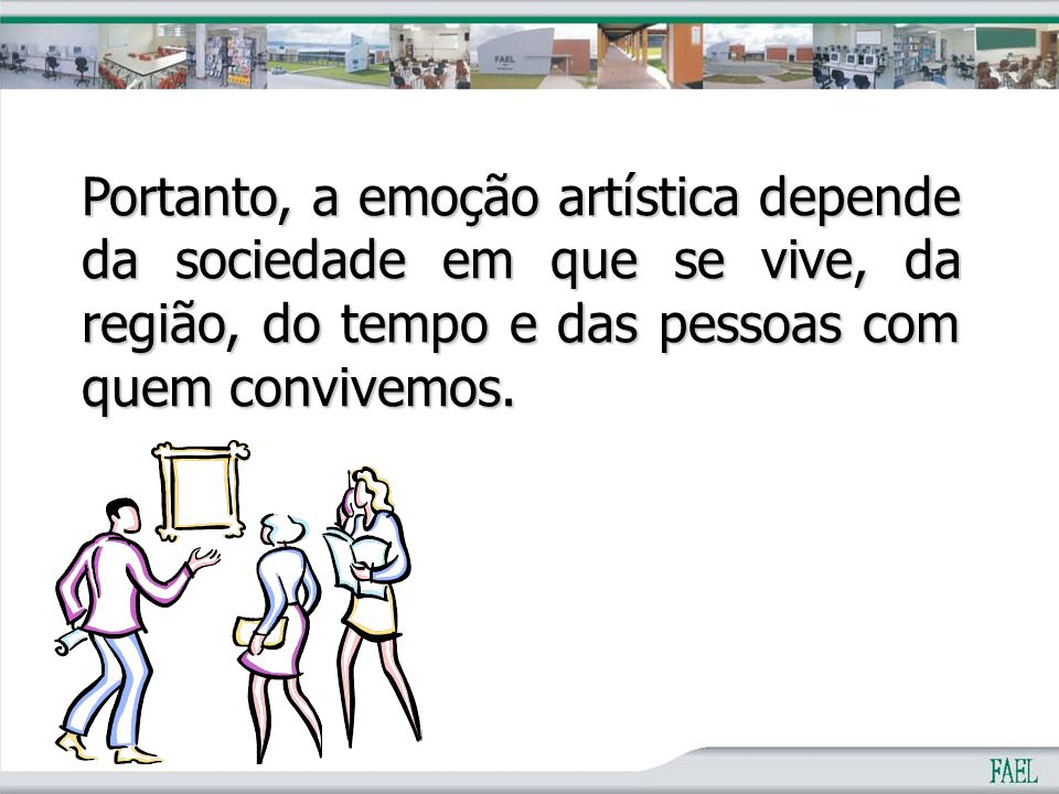 Portanto, a emoção artística depende da sociedade em que se vive, da região, do tempo e das pessoas com quem convivemos.