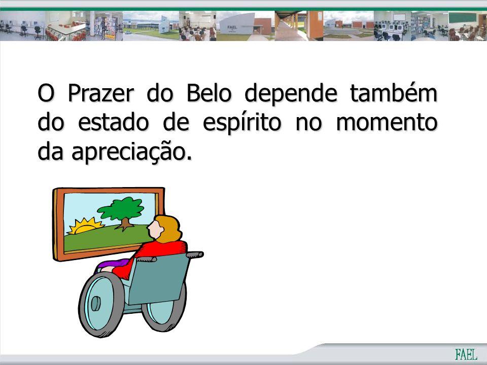 O Prazer do Belo depende também do estado de espírito no momento da apreciação.
