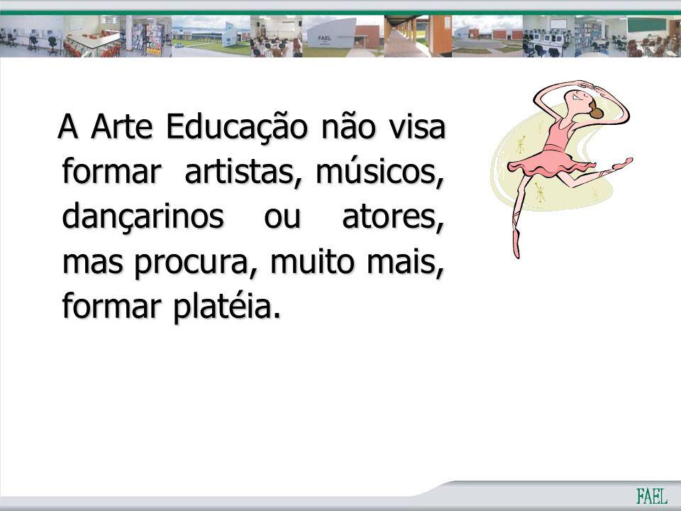 A Arte Educação não visa formar artistas, músicos, dançarinos ou atores, mas procura, muito mais, formar platéia.