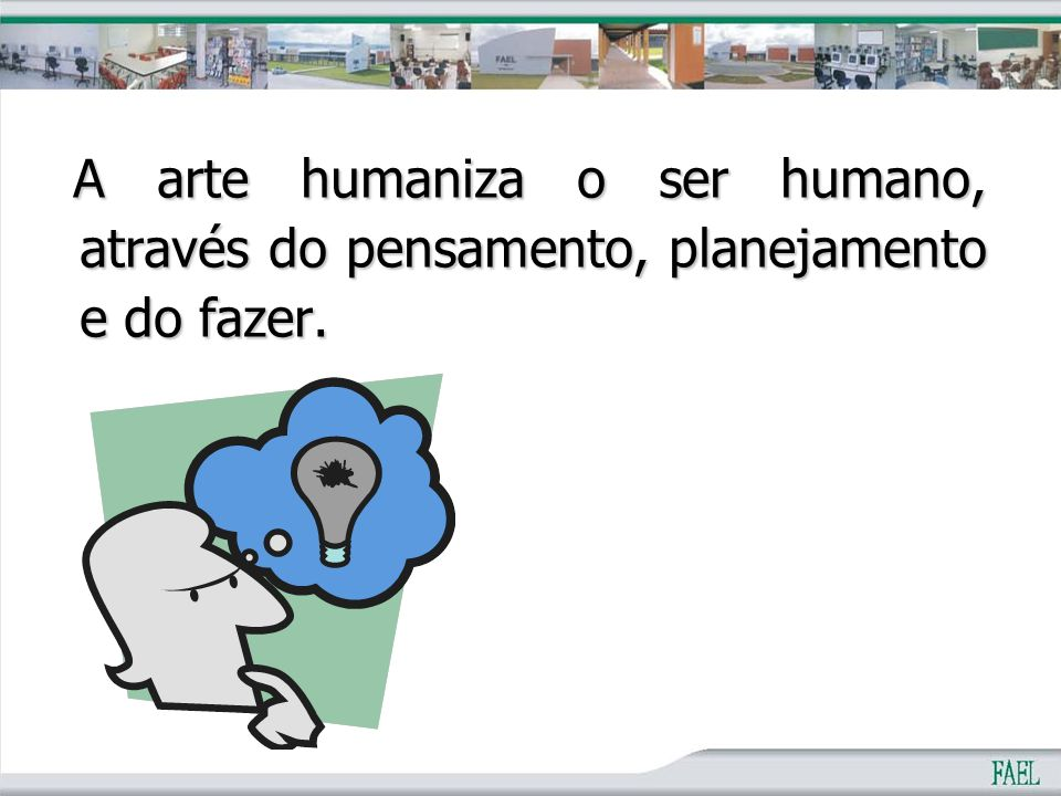 A arte humaniza o ser humano, através do pensamento, planejamento e do fazer.