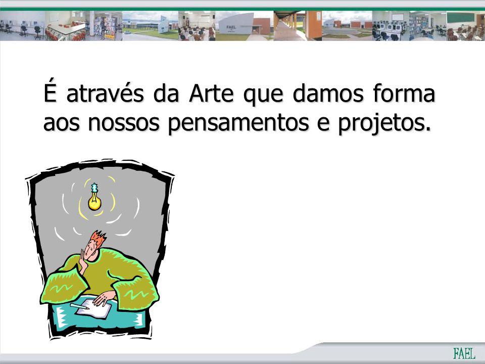 É através da Arte que damos forma aos nossos pensamentos e projetos.
