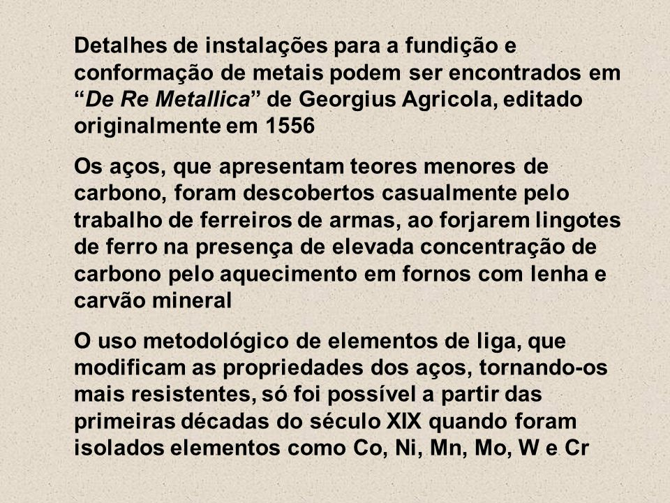 Detalhes de instalações para a fundição e conformação de metais podem ser encontrados em De Re Metallica de Georgius Agricola, editado originalmente em 1556