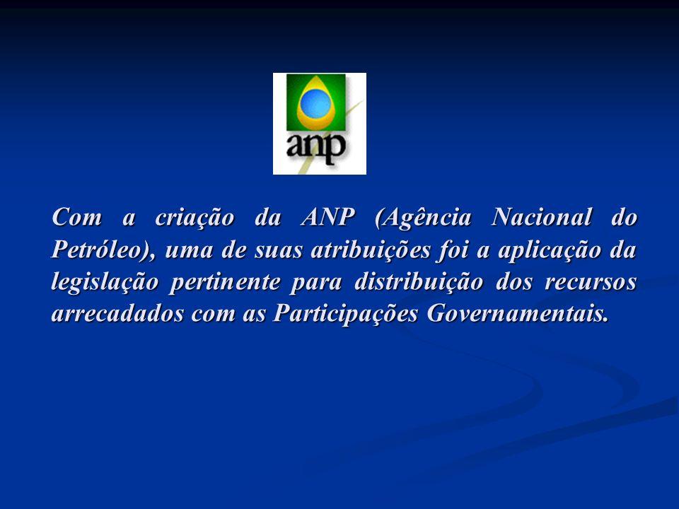 Com a criação da ANP (Agência Nacional do Petróleo), uma de suas atribuições foi a aplicação da legislação pertinente para distribuição dos recursos arrecadados com as Participações Governamentais.