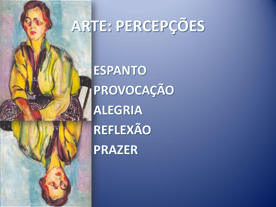 ARTE: PERCEPÇÕES ESPANTO PROVOCAÇÃO ALEGRIA REFLEXÃO PRAZER
