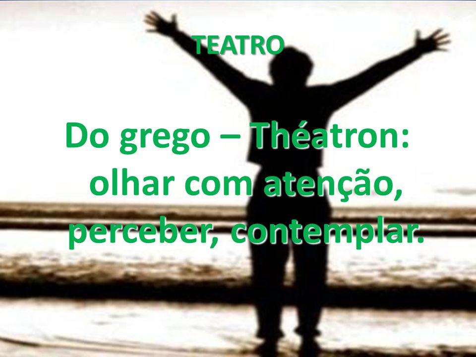 Do grego – Théatron: olhar com atenção, perceber, contemplar.