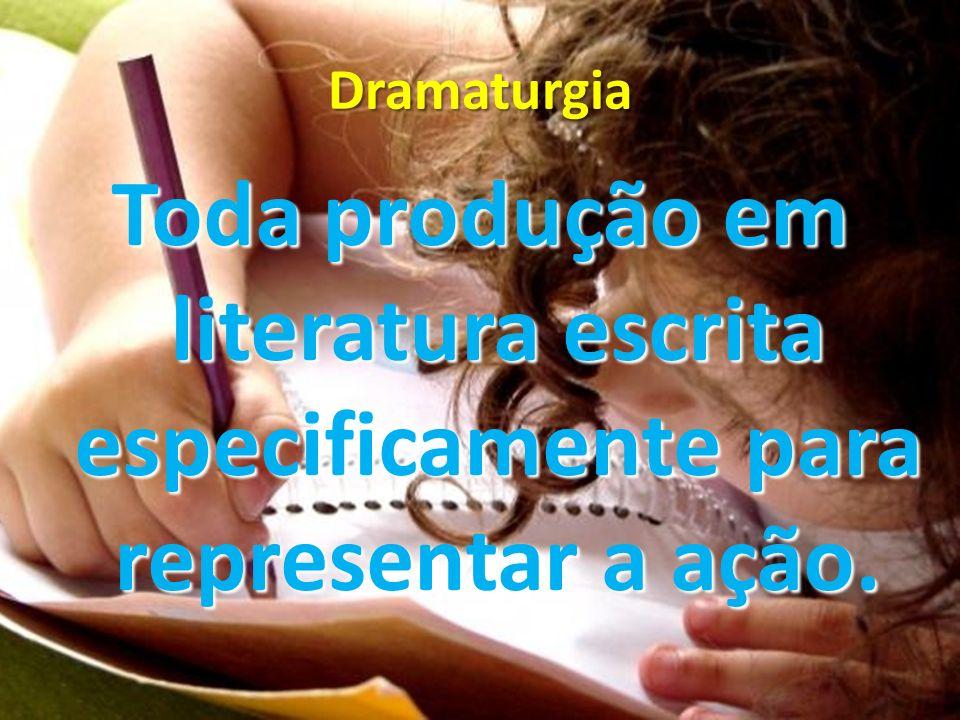 Dramaturgia Toda produção em literatura escrita especificamente para representar a ação.