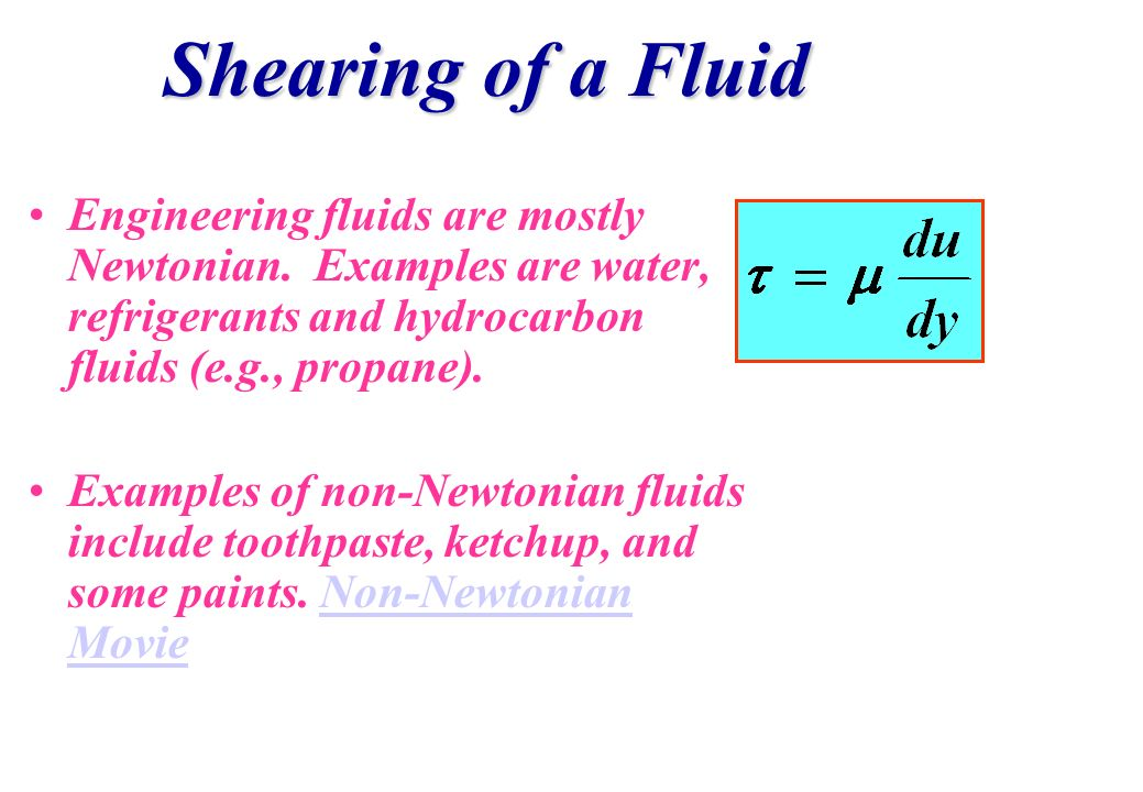 Shearing of a Fluid Engineering fluids are mostly Newtonian. Examples are water, refrigerants and hydrocarbon fluids (e.g., propane).