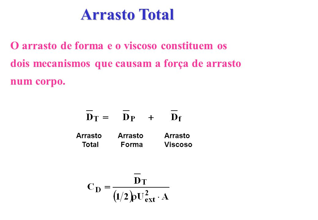 Arrasto Total O arrasto de forma e o viscoso constituem os dois mecanismos que causam a força de arrasto num corpo.