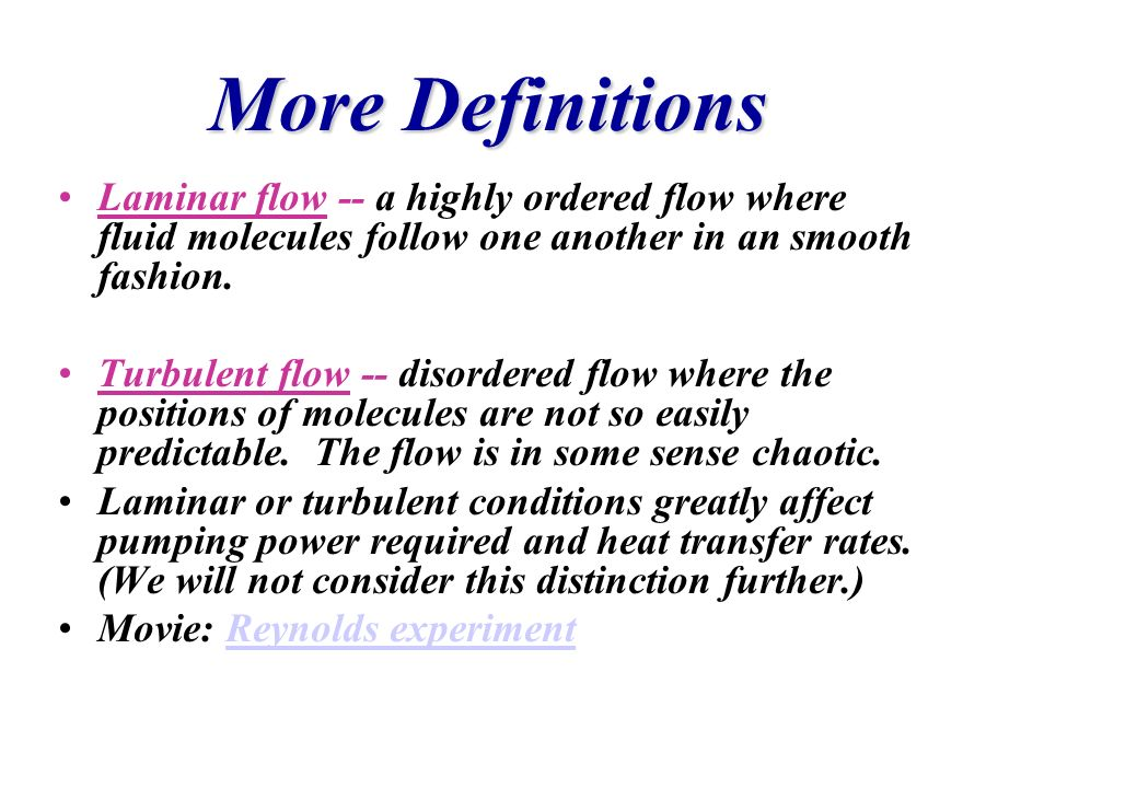 More DefinitionsLaminar flow -- a highly ordered flow where fluid molecules follow one another in an smooth fashion.