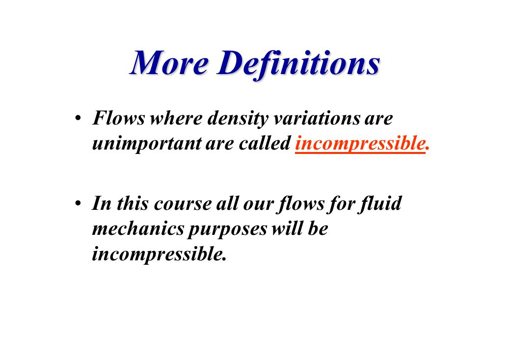 More Definitions Flows where density variations are unimportant are called incompressible.