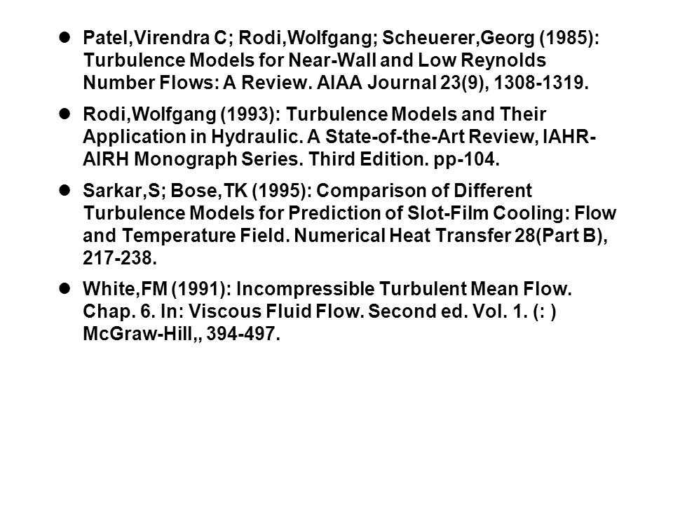 Patel,Virendra C; Rodi,Wolfgang; Scheuerer,Georg (1985): Turbulence Models for Near-Wall and Low Reynolds Number Flows: A Review. AIAA Journal 23(9), 1308-1319.