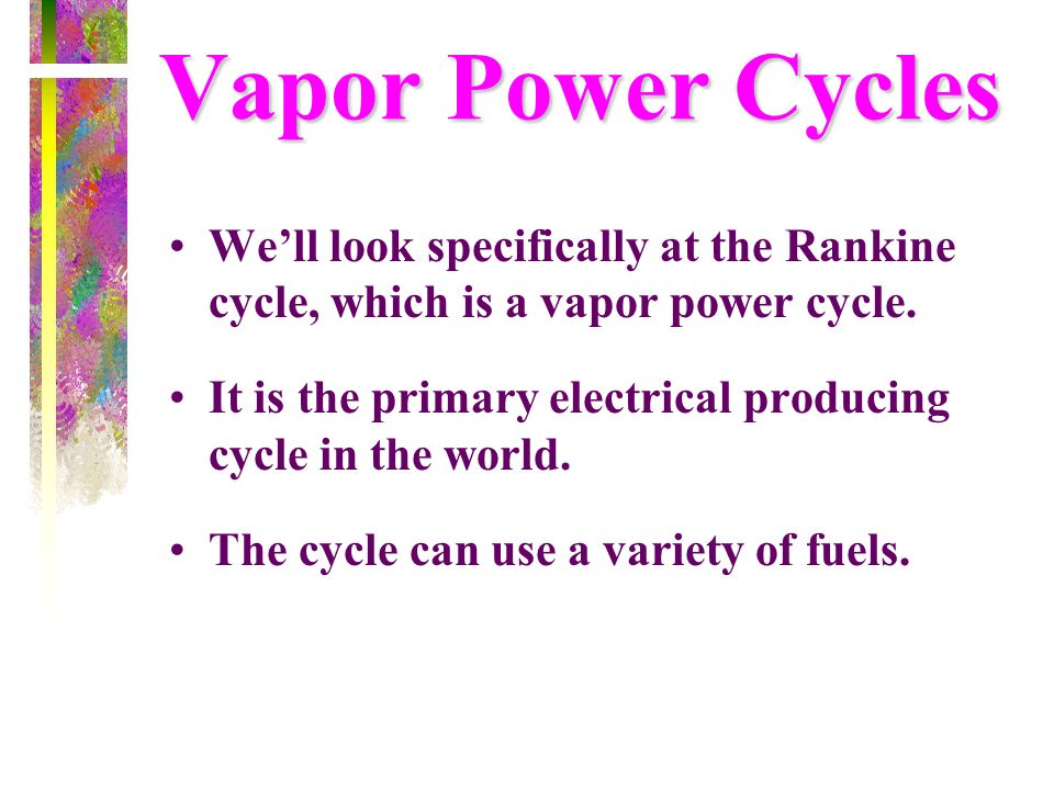 Vapor Power CyclesWe'll look specifically at the Rankine cycle, which is a vapor power cycle.