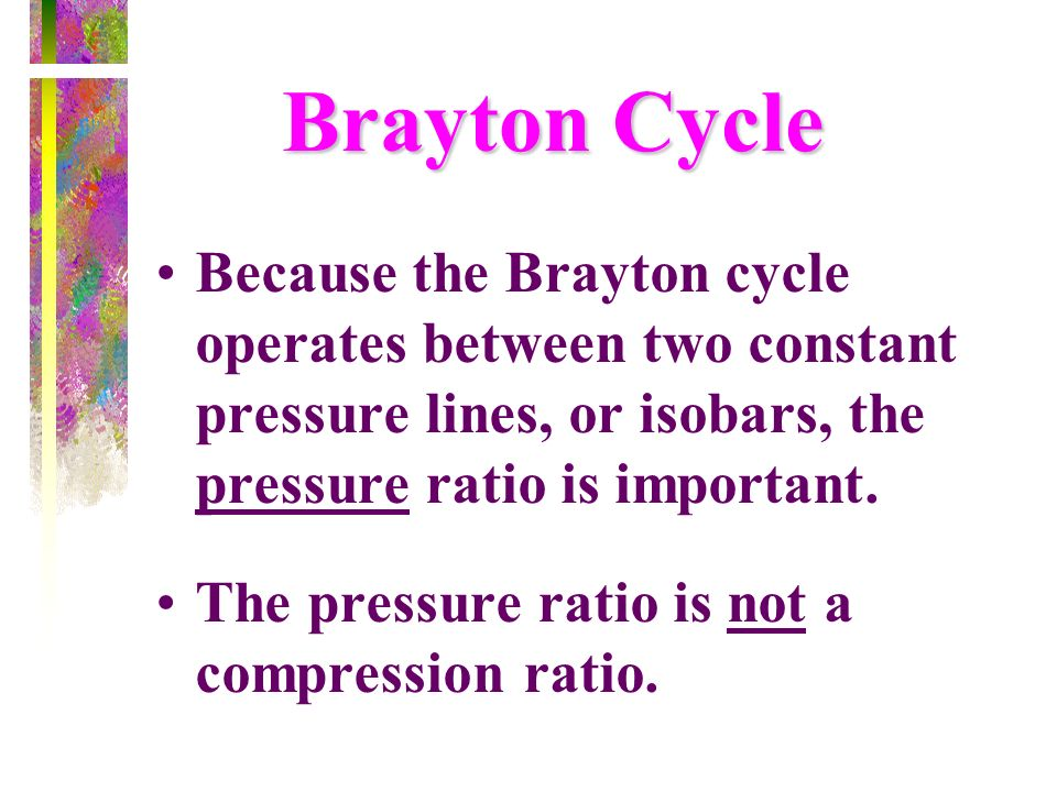 Brayton CycleBecause the Brayton cycle operates between two constant pressure lines, or isobars, the pressure ratio is important.