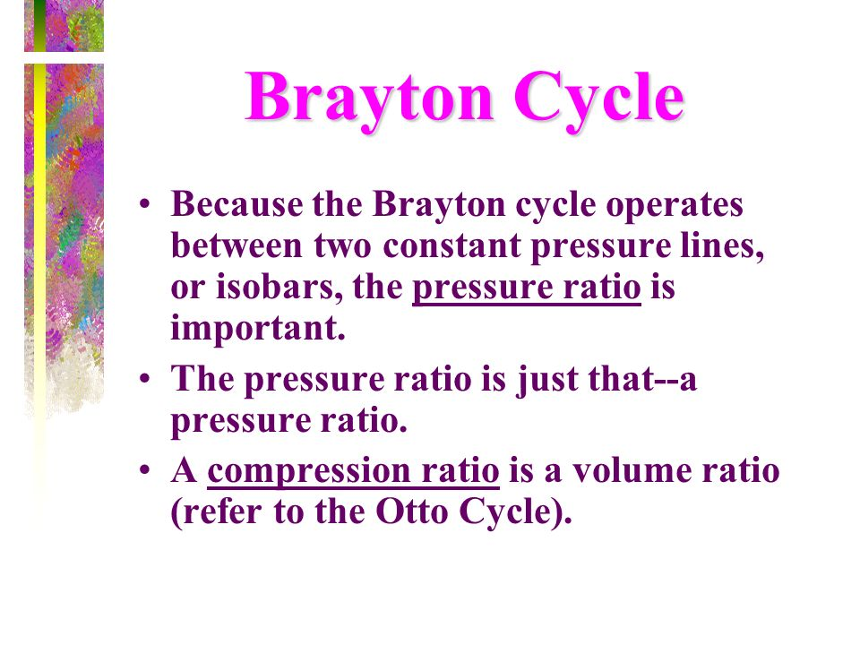 Brayton Cycle Because the Brayton cycle operates between two constant pressure lines, or isobars, the pressure ratio is important.