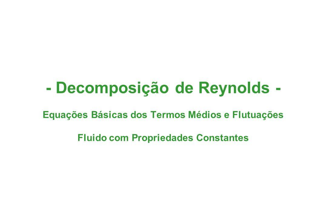 - Decomposição de Reynolds - Equações Básicas dos Termos Médios e Flutuações Fluido com Propriedades Constantes
