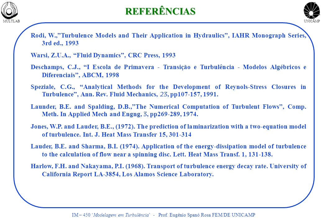REFERÊNCIAS Rodi, W., Turbulence Models and Their Application in Hydraulics , IAHR Monograph Series, 3rd ed., 1993.