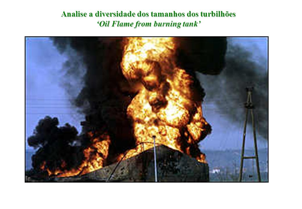 Analise a diversidade dos tamanhos dos turbilhões 'Oil Flame from burning tank'
