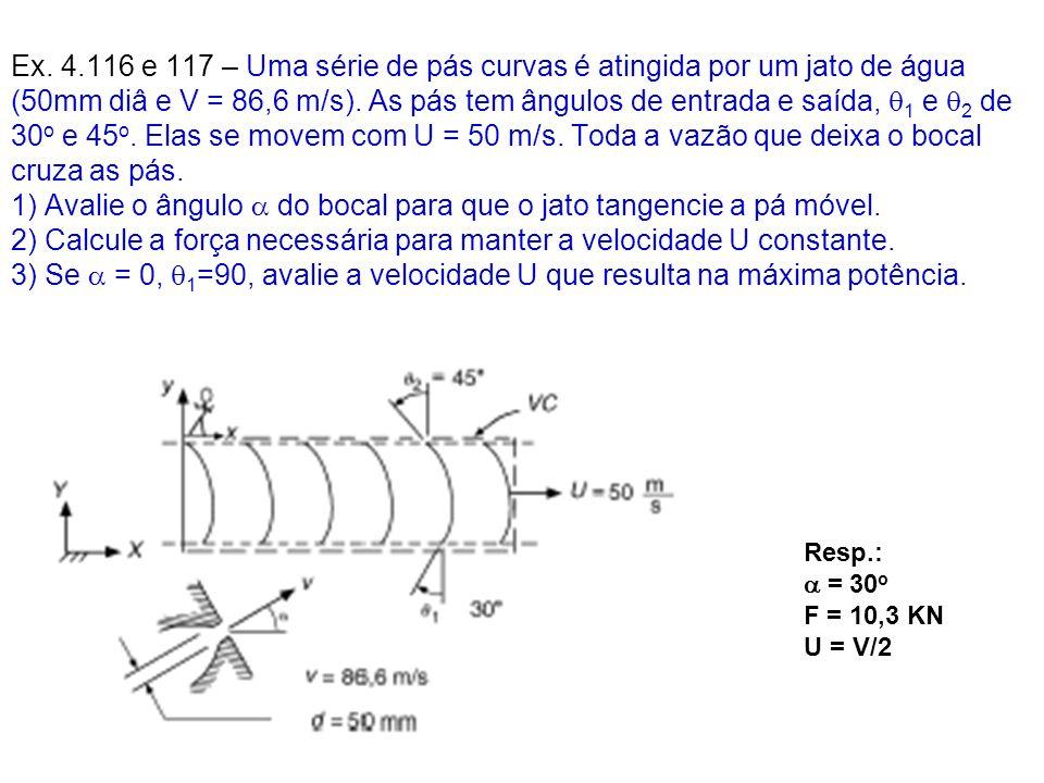 Ex. 4.116 e 117 – Uma série de pás curvas é atingida por um jato de água (50mm diâ e V = 86,6 m/s). As pás tem ângulos de entrada e saída, q1 e q2 de 30o e 45o. Elas se movem com U = 50 m/s. Toda a vazão que deixa o bocal cruza as pás. 1) Avalie o ângulo  do bocal para que o jato tangencie a pá móvel. 2) Calcule a força necessária para manter a velocidade U constante. 3) Se a = 0, q1=90, avalie a velocidade U que resulta na máxima potência.