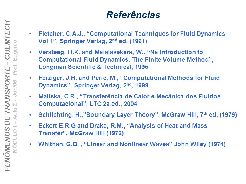 Referências Fletcher, C.A.J., Computational Techniques for Fluid Dynamics – Vol 1 , Springer Verlag, 2nd ed. (1991)