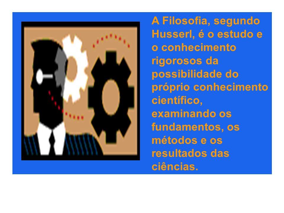 A Filosofia, segundo Husserl, é o estudo e o conhecimento rigorosos da possibilidade do próprio conhecimento científico, examinando os fundamentos, os métodos e os resultados das ciências.