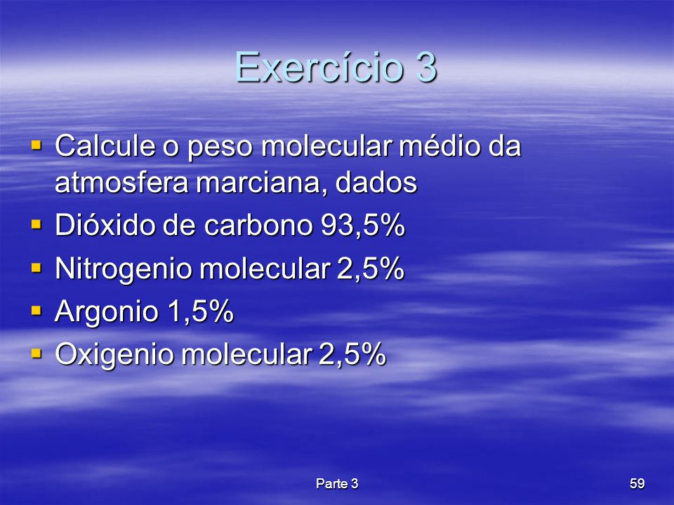 Exercício 3 Calcule o peso molecular médio da atmosfera marciana, dados. Dióxido de carbono 93,5% Nitrogenio molecular 2,5%