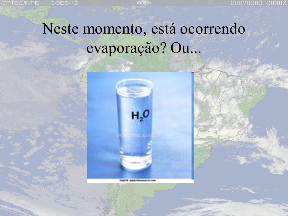 Neste momento, está ocorrendo evaporação Ou...