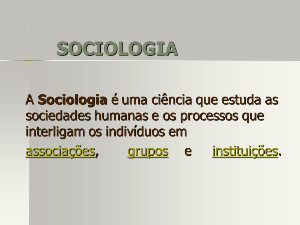 SOCIOLOGIA A Sociologia é uma ciência que estuda as sociedades humanas e os processos que interligam os indivíduos em.