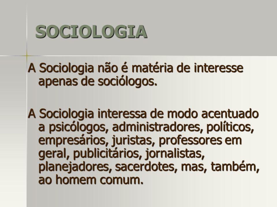 SOCIOLOGIA A Sociologia não é matéria de interesse apenas de sociólogos.
