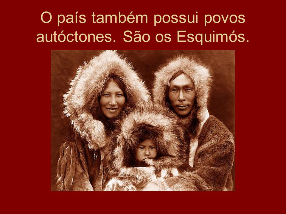 O país também possui povos autóctones. São os Esquimós.