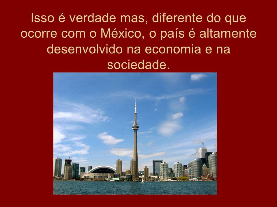 Isso é verdade mas, diferente do que ocorre com o México, o país é altamente desenvolvido na economia e na sociedade.