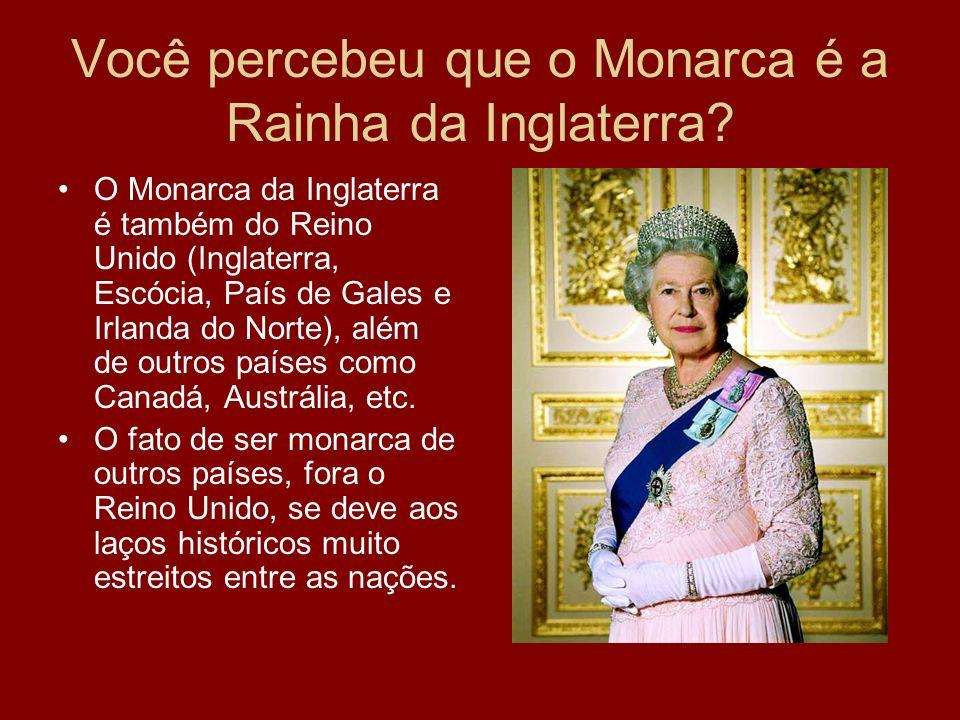 Você percebeu que o Monarca é a Rainha da Inglaterra