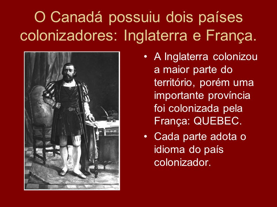 O Canadá possuiu dois países colonizadores: Inglaterra e França.