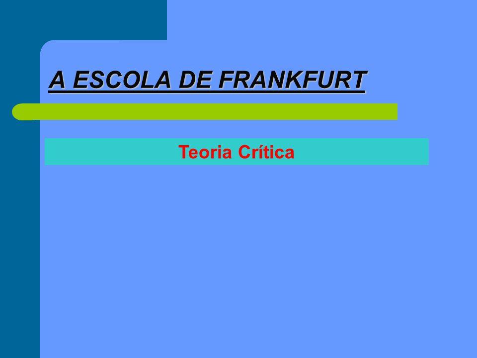 A ESCOLA DE FRANKFURT Teoria Crítica