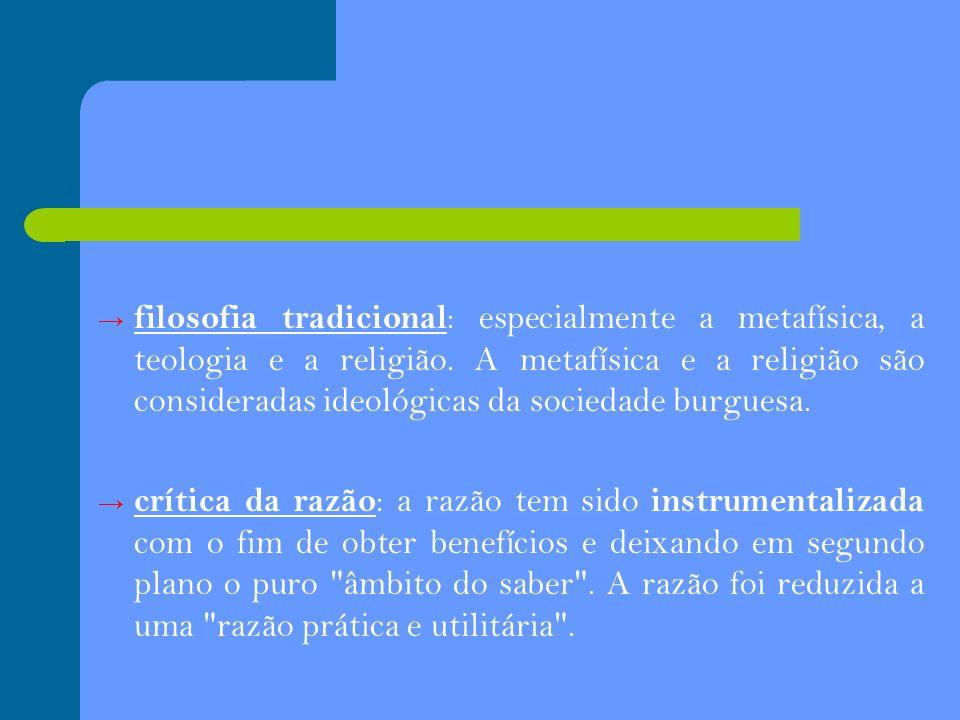 filosofia tradicional: especialmente a metafísica, a teologia e a religião. A metafísica e a religião são consideradas ideológicas da sociedade burguesa.