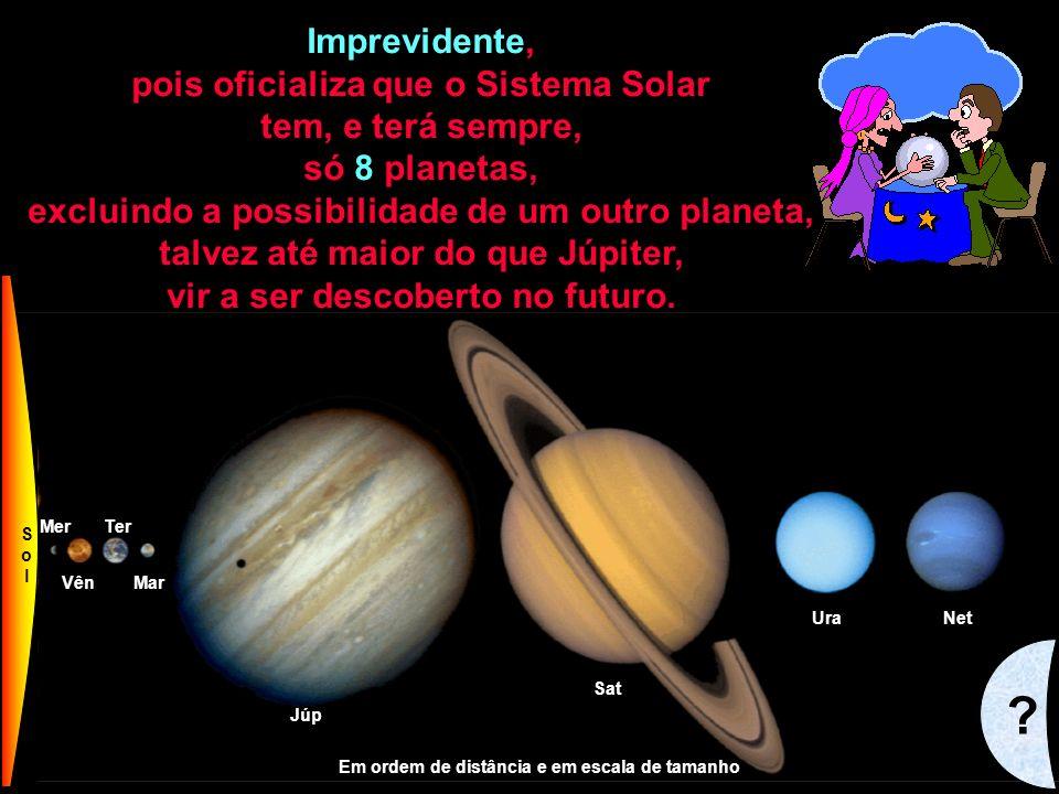 Imprevidente, pois oficializa que o Sistema Solar