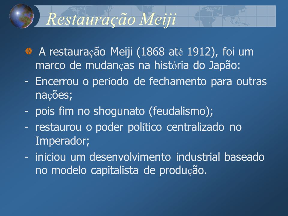 Restauração Meiji A restauração Meiji (1868 até 1912), foi um marco de mudanças na história do Japão: