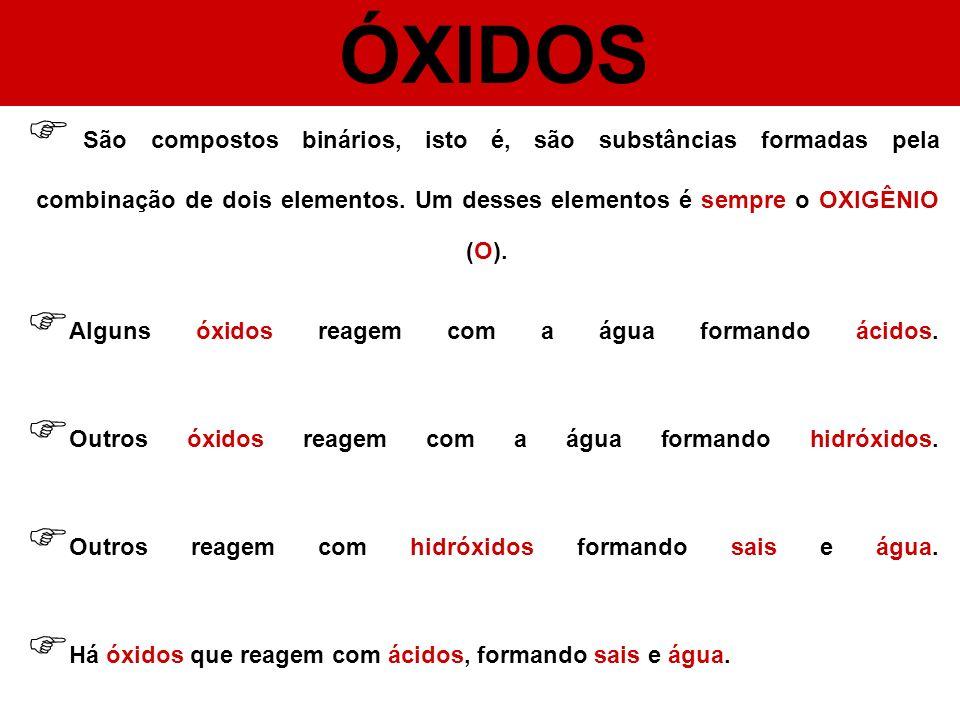 ÓXIDOS São compostos binários, isto é, são substâncias formadas pela combinação de dois elementos. Um desses elementos é sempre o OXIGÊNIO (O).