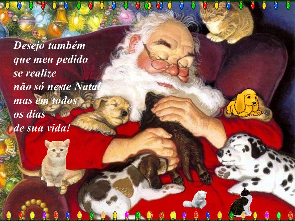 Desejo também que meu pedido se realize não só neste Natal, mas em todos os dias de sua vida!
