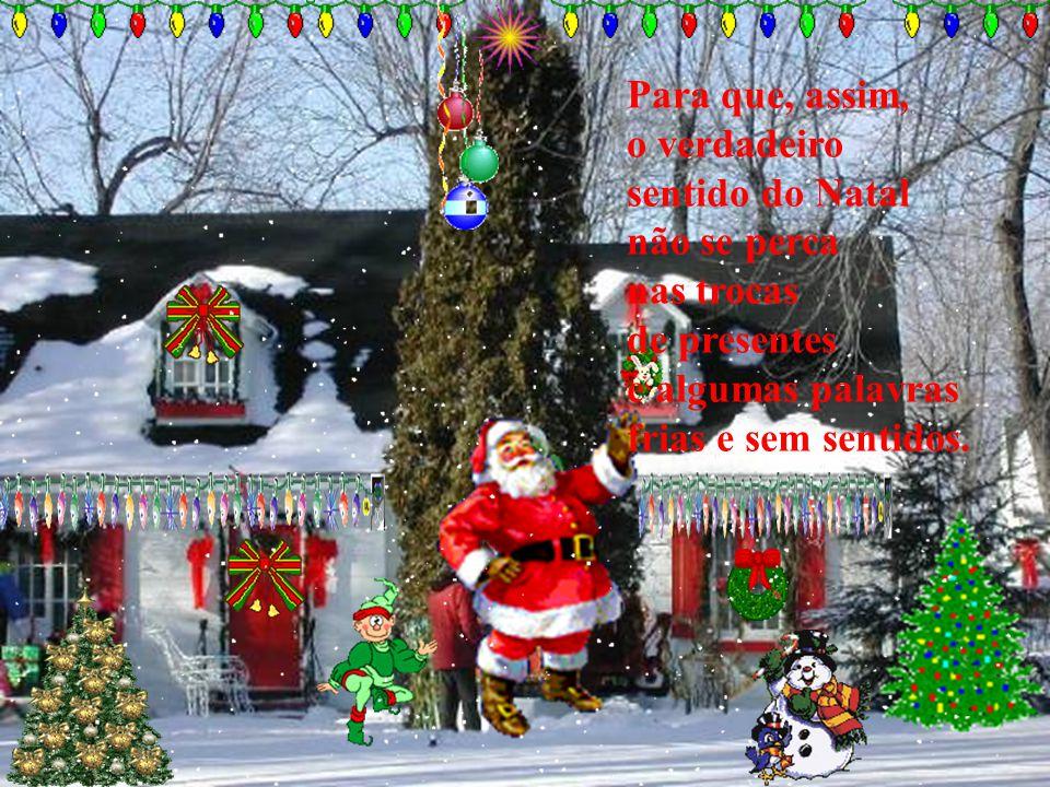 Para que, assim, o verdadeiro. sentido do Natal. não se perca. nas trocas. de presentes. e algumas palavras.