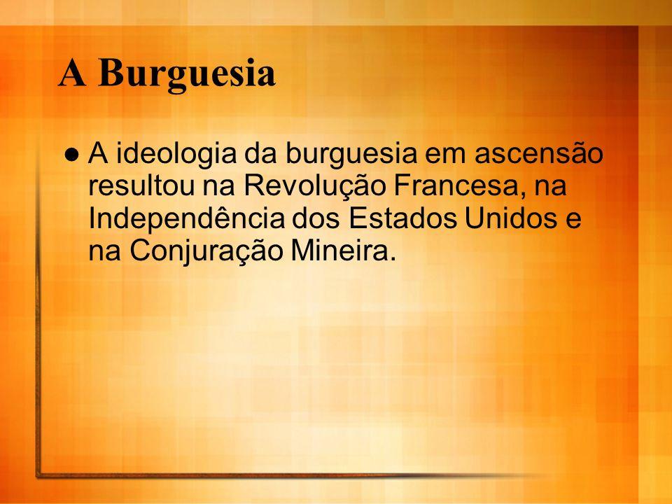 A BurguesiaA ideologia da burguesia em ascensão resultou na Revolução Francesa, na Independência dos Estados Unidos e na Conjuração Mineira.